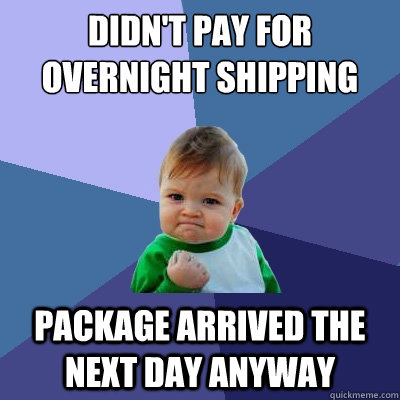 Didn't pay for overnight shipping  package arrived the next day anyway - Didn't pay for overnight shipping  package arrived the next day anyway  Success Kid