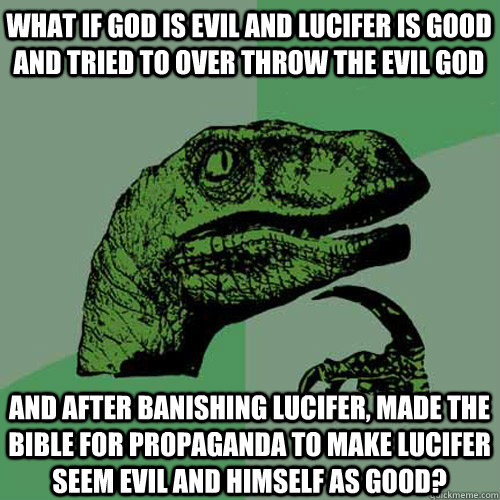 What if god is evil and lucifer is good and tried to over throw the evil god and after banishing Lucifer, made the bible for propaganda to make lucifer seem evil and himself as good? - What if god is evil and lucifer is good and tried to over throw the evil god and after banishing Lucifer, made the bible for propaganda to make lucifer seem evil and himself as good?  Philosoraptor