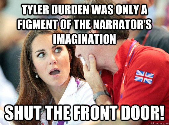 tyler durden was only a figment of the narrator's imagination Shut The Front Door!