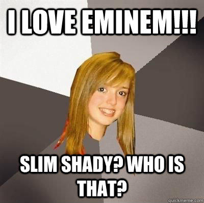 I love eminem!!! SLim shady? who is that? - I love eminem!!! SLim shady? who is that?  Musically Oblivious 8th Grader