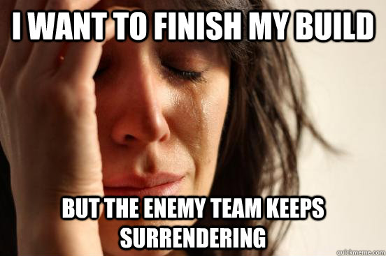 I want to finish my build  but the enemy team keeps surrendering  - I want to finish my build  but the enemy team keeps surrendering   First World Problems