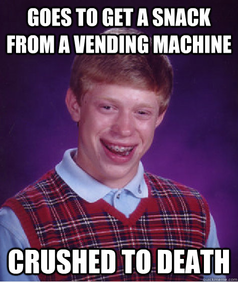 Goes to get a snack from a vending machine  crushed to death - Goes to get a snack from a vending machine  crushed to death  Bad Luck Brian