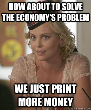 How about to solve the economy's problem we just print more money - How about to solve the economy's problem we just print more money  Misc