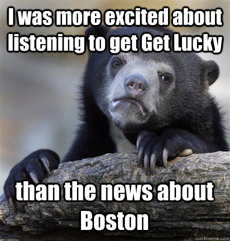I was more excited about listening to get Get Lucky than the news about Boston - I was more excited about listening to get Get Lucky than the news about Boston  Confession Bear