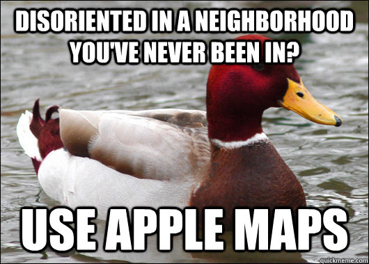 Disoriented in a neighborhood you've never been in? use Apple Maps - Disoriented in a neighborhood you've never been in? use Apple Maps  Malicious Advice Mallard