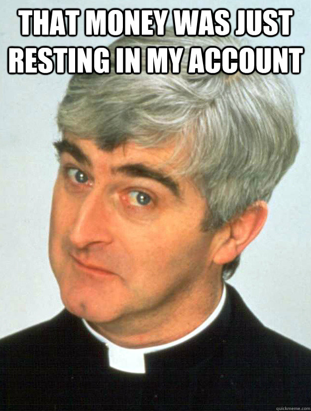 That money was just resting in my account  - That money was just resting in my account   Father Ted