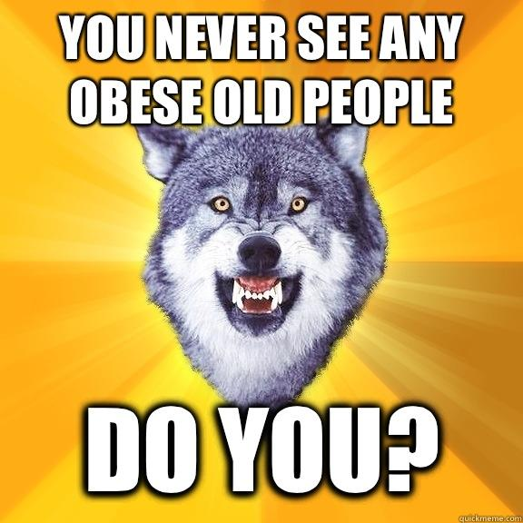 You never see any obese old people Do you?  Courage Wolf