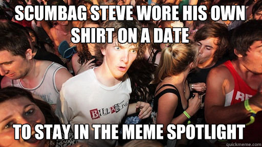Scumbag steve wore his own shirt on a date to stay in the meme spotlight  - Scumbag steve wore his own shirt on a date to stay in the meme spotlight   Sudden Clarity Clarence