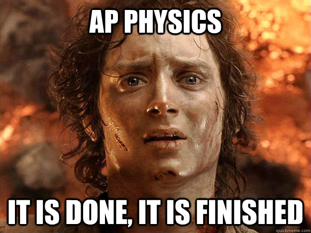 AP PHYSICS it is done, it is finished - AP PHYSICS it is done, it is finished  Finished Frodo