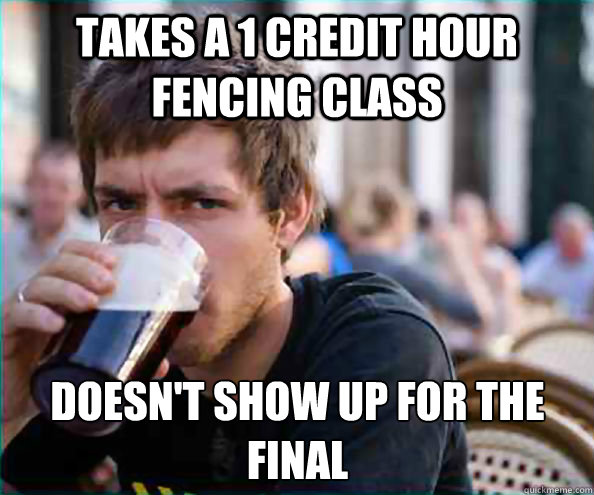 Takes a 1 credit hour fencing class Doesn't show up for the final - Takes a 1 credit hour fencing class Doesn't show up for the final  Lazy College Senior