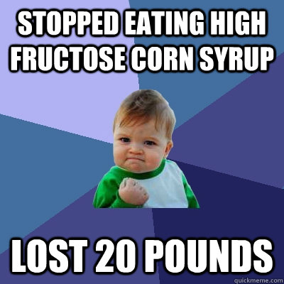 Stopped eating high fructose corn syrup lost 20 pounds - Stopped eating high fructose corn syrup lost 20 pounds  Success Kid