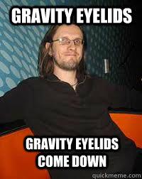 Gravity eyelids Gravity eyelids come down