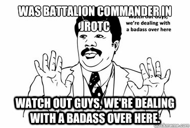 Was Battalion commander in JROTC Watch out guys, we're dealing with a badass over here.