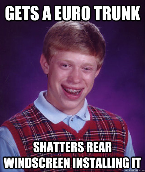 Gets a euro trunk shatters rear windscreen installing it - Gets a euro trunk shatters rear windscreen installing it  Badluckbrian