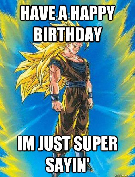 have a happy birthday im just super sayin'