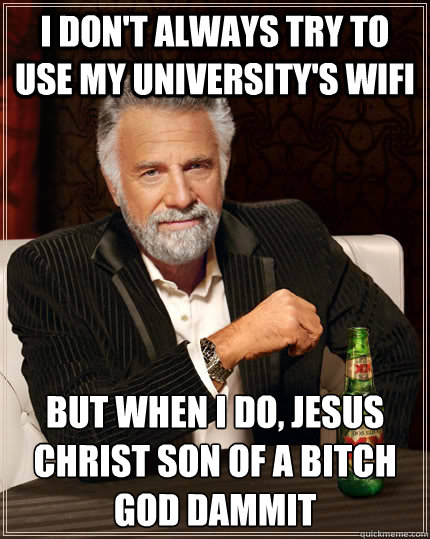 I don't always try to use my university's wifi but when I do, jesus christ son of a bitch god dammit - I don't always try to use my university's wifi but when I do, jesus christ son of a bitch god dammit  The Most Interesting Man In The World