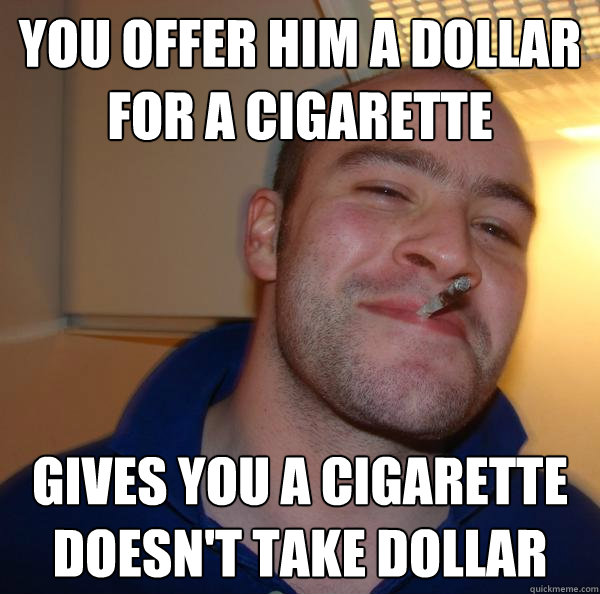 you offer him a dollar for a cigarette  gives you a cigarette doesn't take dollar - you offer him a dollar for a cigarette  gives you a cigarette doesn't take dollar  Misc
