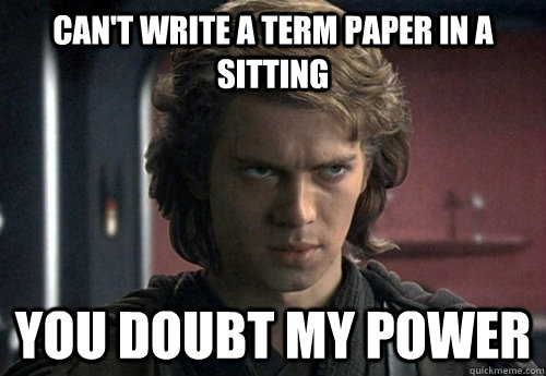 can't write a term paper in a sitting you doubt my power