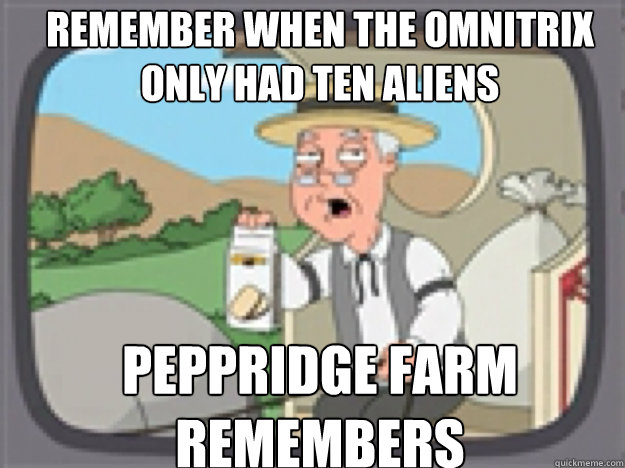 Remember when the omnitrix only had ten aliens  PEPPRIDGE FARM REMEMBERS