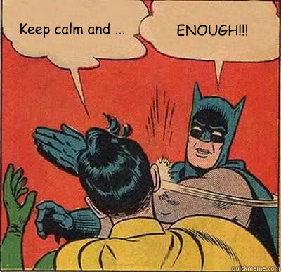 Keep calm and ... ENOUGH!!! - Keep calm and ... ENOUGH!!!  Batman Slapping Robin