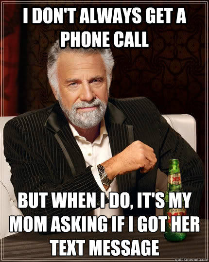 I don't always get a phone call but when I do, it's my mom asking if I got her text message  The Most Interesting Man In The World