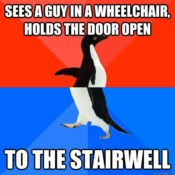 sees a guy in a wheelchair, holds the door open to the stairwell  Socially Awesome Awkward Penguin