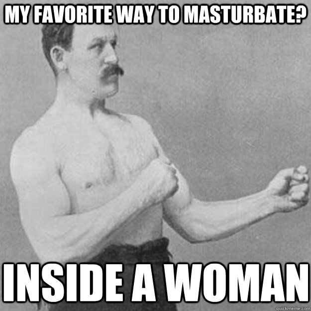 my favorite way to masturbate? inside a woman - my favorite way to masturbate? inside a woman  overly manly man