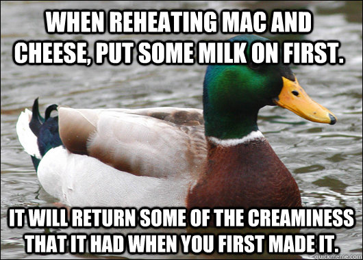 When reheating mac and cheese, put some milk on first. It will return some of the creaminess that it had when you first made it. - When reheating mac and cheese, put some milk on first. It will return some of the creaminess that it had when you first made it.  Actual Advice Mallard