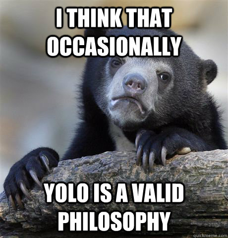 I think that occasionally YOLO is a valid philosophy - I think that occasionally YOLO is a valid philosophy  Confession Bear