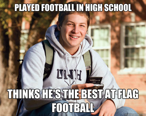 played football in high school thinks he's the best at flag football - played football in high school thinks he's the best at flag football  College Freshman