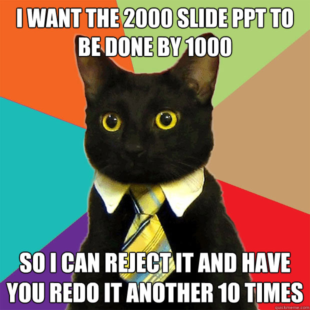I want the 2000 slide PPT to be done by 1000  so I can reject it and have you redo it another 10 times - I want the 2000 slide PPT to be done by 1000  so I can reject it and have you redo it another 10 times  Business Cat