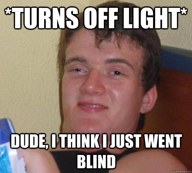 *turns off light* Dude, I think I just went blind - *turns off light* Dude, I think I just went blind  10 Guy