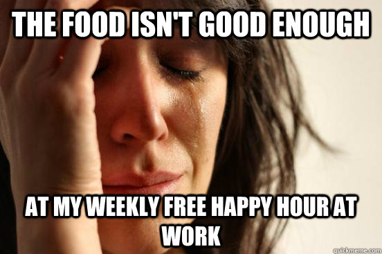 The food isn't good enough at my weekly free happy hour at work - The food isn't good enough at my weekly free happy hour at work  First World Problems