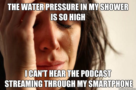 The water pressure in my shower  is so high I can't hear the podcast  streaming through my smartphone - The water pressure in my shower  is so high I can't hear the podcast  streaming through my smartphone  First World Problems