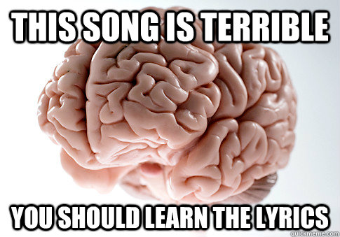 This song is terrible you should learn the lyrics - This song is terrible you should learn the lyrics  Scumbag Brain