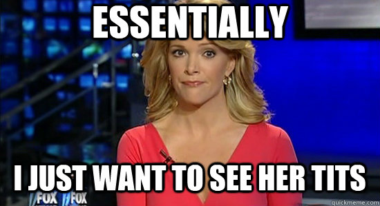 Essentially I just want to see her tits  essentially megyn kelly