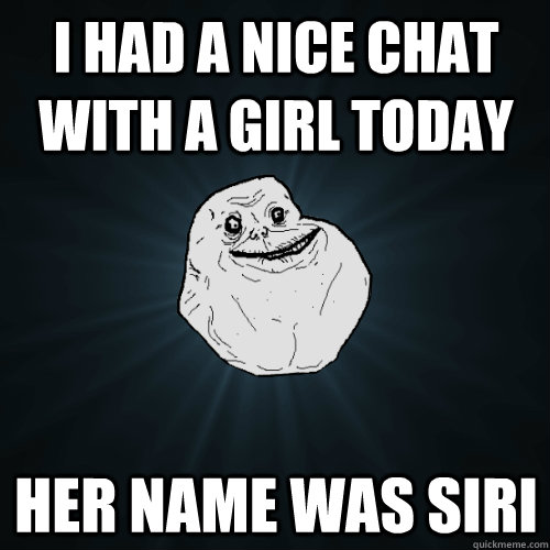 i had a nice chat with a girl today her name was siri - i had a nice chat with a girl today her name was siri  Forever Alone