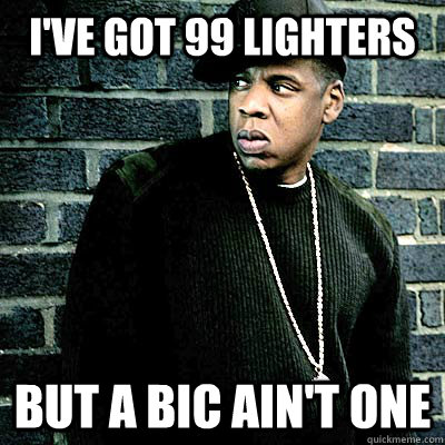 I've got 99 lighters But a BIC ain't one