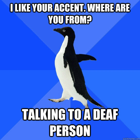 I like your accent. Where are you from? talking to a deaf person - I like your accent. Where are you from? talking to a deaf person  Socially Awkward Penguin