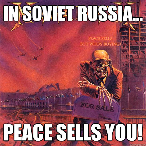 IN SOVIET RUSSIA... PEACE SELLS YOU!