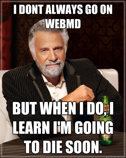 I dont always go on Webmd but when I do, I learn I'm going to die soon. - I dont always go on Webmd but when I do, I learn I'm going to die soon.  The Most Interesting Man In The World
