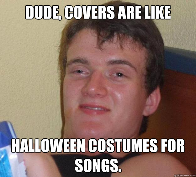Dude, covers are like Halloween costumes for songs. - Dude, covers are like Halloween costumes for songs.  10 Guy