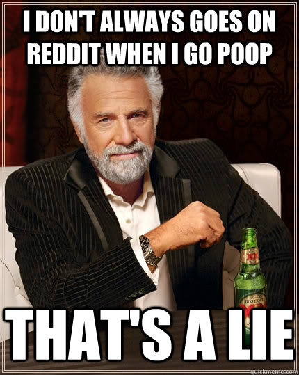 I don't always goes on Reddit when i go poop that's a lie - I don't always goes on Reddit when i go poop that's a lie  The Most Interesting Man In The World