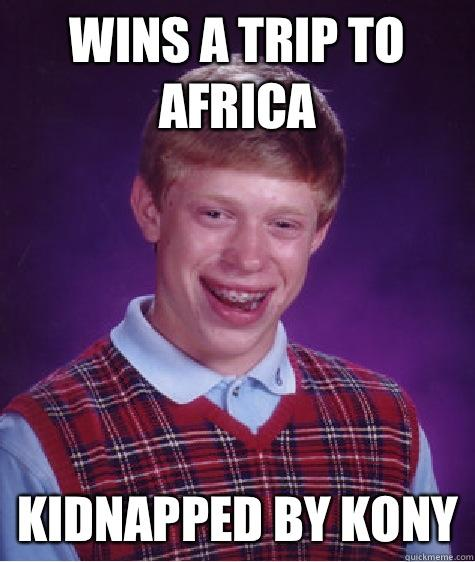 Wins a trip to Africa Kidnapped by Kony - Wins a trip to Africa Kidnapped by Kony  Bad Luck Brian