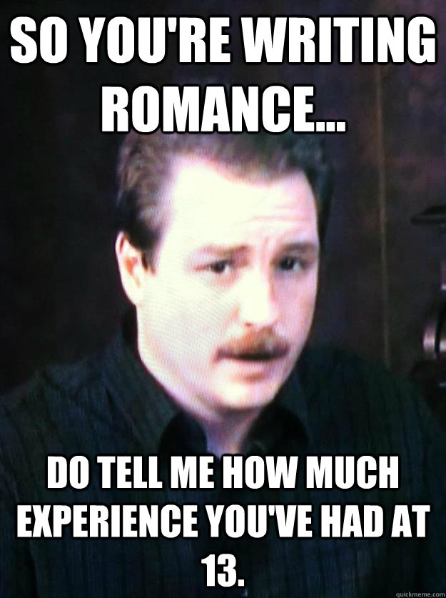 So you're writing romance... Do tell me how much experience you've had at 13.