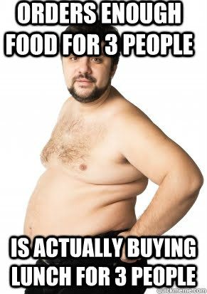 Orders enough food for 3 people is actually buying lunch for 3 people - Orders enough food for 3 people is actually buying lunch for 3 people  Misunderstood Fat Guy
