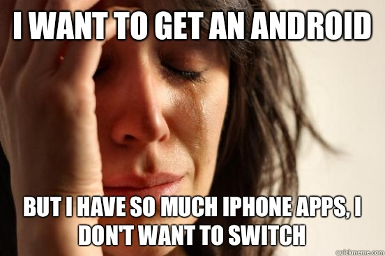 I want to get an android but I have so much iPhone apps, I don't want to switch - I want to get an android but I have so much iPhone apps, I don't want to switch  First World Problems