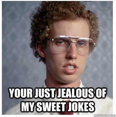 Your just jealous of my sweet jokes  Napoleon dynamite
