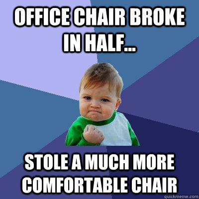 Office chair broke in half... Stole a much more comfortable chair  - Office chair broke in half... Stole a much more comfortable chair   Success Kid