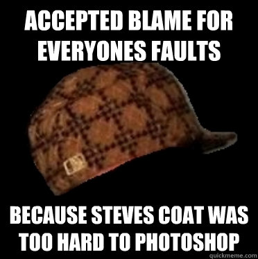 accepted blame for everyones faults because steves coat was too hard to photoshop  - accepted blame for everyones faults because steves coat was too hard to photoshop   Good Guy Scumbag hat